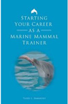 BOOK - Starting Your Career as a Marine Mammal Trainer